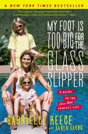 My Foot Is Too Big for the Glass Slipper - A Guide to the Less Than Perfect Life ebook by Gabrielle Reece,Karen Karbo