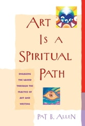Art Is a Spiritual Path - Engaging the Sacred Through the Practice of Art and Writing ebook by Pat B. Allen