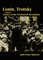 Lenin, Trotsky and the Theory of the Permanent Revolution ebook by John Roberts