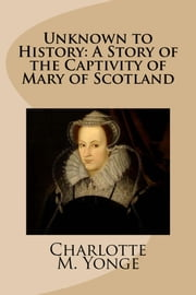 Unknown to History: A Story of the Captivity of Mary of Scotland ebook by Charlotte M. Yonge