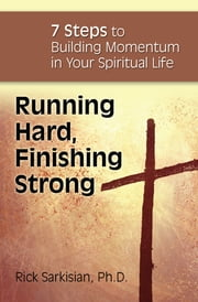 Running Hard, Finishing Strong - 7 Steps to Building Momentum in Your Spiritual Life ebook by Rick Sarkisian, Ph.D.