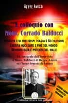 A Colloquio con Mons. Corrado Balducci - Profezie e ultimi tempi, Magia e Occultismo, Guerra nucleare e fine del mondo, Demonologia e potenze del male. - Con l'Audio-libro intervista in OMAGGIO ebook by Beppe Amico