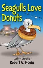 Seagulls Love Donuts ebook by Robert Moons