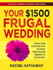 Your $1500 Frugal Wedding: A Simple Guide to Getting What You Want - From Touching Ceremony to Fun Getaway - The Smart Wedding Planning Guide Series ebook by Rachel Hathaway