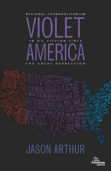 Violet America - Regional Cosmopolitanism in U.S. Fiction ebook by Jason Arthur