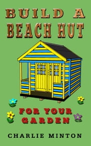 Build a Beach Hut for Your Garden ebook by Charlie Minton