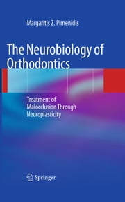 The Neurobiology of Orthodontics - Treatment of Malocclusion Through Neuroplasticity ebook by Margaritis Z. Pimenidis