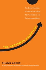 The Happiness Advantage - The Seven Principles of Positive Psychology That Fuel Success and Performance at Work ebook by Kobo.Web.Store.Products.Fields.ContributorFieldViewModel