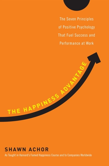The Happiness Advantage - The Seven Principles of Positive Psychology That Fuel Success and Performance at Work ebook by Shawn Achor