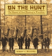 On the Hunt - The History of Deer Hunting in Wisconsin ebook by Robert C Willging