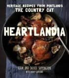 Heartlandia - Heritage Recipes from Portland's The Country Cat ebook by Adam Sappington, Jackie Sappington, Ashley Gartland