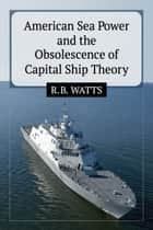 American Sea Power and the Obsolescence of Capital Ship Theory ebook by R.B. Watts