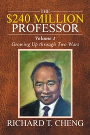 The $240 Million Professor - Growing up Through Two Wars ebook by Richard T. Cheng