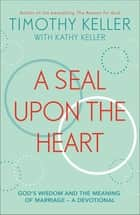 A Seal Upon the Heart - God's Wisdom and the Meaning of Marriage: a Devotional ebook by Timothy Keller