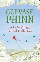 A Little Village School Collection - The Little Village School, Trouble at the Little Village School, The School Inspector Calls! ebook by Gervase Phinn