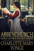 Abbeychurch - Or Self Control and Self Conceit ebook by Charlotte Mary Yonge