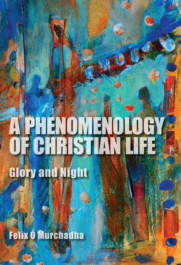 A Phenomenology of Christian Life - Glory and Night ebook by Felix Ó Murchadha