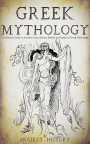 Greek Mythology: A Concise Guide to Ancient Gods, Heroes, Beliefs and Myths of Greek Mythology - Greek Mythology - Norse Mythology - Egyptian Mythology ebook by Hourly History
