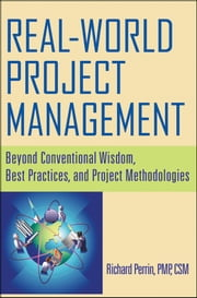 Real World Project Management - Beyond Conventional Wisdom, Best Practices and Project Methodologies ebook by Richard Perrin