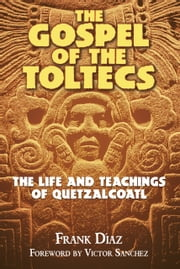 The Gospel of the Toltecs - The Life and Teachings of Quetzalcoatl ebook by Frank Díaz,Victor Sanchez