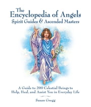 Encyclopedia of Angels, Spirit Guides and Ascended Masters: A Guide to 200 Celestial Beings to Help, Heal, and Assist You in Everyday Life - A Guide to 200 Celestial Beings to Help, Heal, and Assist You in Everyday Life ebook by Susan Gregg