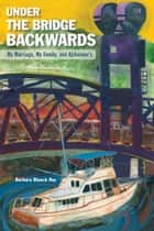 Under the Bridge Backwards: My Marriage, My Family, and Alzheimer's ebook by Barbara Blanch Roy
