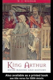 King Arthur: Myth-Making and History ebook by Higham, N. J.