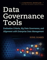 Data Governance Tools - Evaluation Criteria, Big Data Governance, and Alignment with Enterprise Data Management ebook by Sunil Soares
