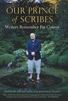 Our Prince of Scribes - Writers Remember Pat Conroy ebook by Nicole Seitz, Jonathan Haupt, Barbra Streisand,...