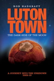 Luton Town: The Dark Side of the Moon - A Journey to the Unknown 2009-10 ebook by Rob Hadgraft