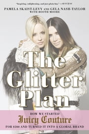 The Glitter Plan - How We Started Juicy Couture for $200 and Turned It into a Global Brand ebook by Pamela Skaist-Levy,Gela Nash-Taylor,Booth Moore
