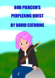 Bob Piercem's Perplexing Quest ebook by David Cathrine