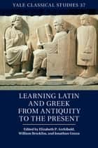Learning Latin and Greek from Antiquity to the Present ebook by Elizabeth P. Archibald, William Brockliss, Jonathan Gnoza
