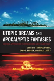 Utopic Dreams and Apocalyptic Fantasies - Critical Approaches to Researching Video Game Play ebook by Talmadge J. Wright,David G. Embrick,Andras Lukacs,Rebecca Carlson,Samuel Coavoux,Jonathan Corlis,Nicolas Ducheneaut,Nick Dyer-Witheford,Thomas S. Henricks,William H. Kelly,Paul R. Ketchum,Lauren Langman,Ken McAllister,Alanna R. Miller,Derek Noon,B Mitch Peck,Judd Ruggill,J. Talmadge Wright