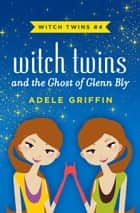 Witch Twins and the Ghost of Glenn Bly ebook by Adele Griffin