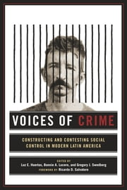 Voices of Crime - Constructing and Contesting Social Control in Modern Latin America ebook by Luz E. Huertas,Bonnie Lucero,Gregory J. Swedberg