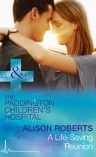 A Life-Saving Reunion (Mills & Boon Medical) (Paddington Children's Hospital, Book 6) ebook by Alison Roberts
