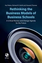 Rethinking the Business Models of Business Schools - A Critical Review and Change Agenda for the Future ebook by Kai Peters, Richard R. Smith, Howard Thomas