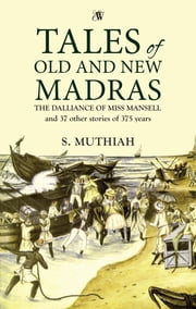 Tales of Old and New Madras - The Dalliance of Miss Mansel and 37 Other Stories of 375 Years ebook by S. Muthiah