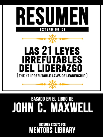 Resumen Extendido De Las 21 Leyes Irrefutables Del Liderazgo (The 21 Irrefutable Laws Of Leadership) - Basado En El Libro De John C. Maxwell ebook by Mentors Library