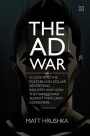 The Ad War: A look into the multi-billion dollar advertising industry and how they waged war against their own consumers ebook by Matt Hrushka,Andy Walraven,Angelo Vilar