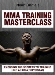 MMA Training Masterclass - Exposing The Secrets To Training Like An MMA Superstar ebook by Noah Daniels