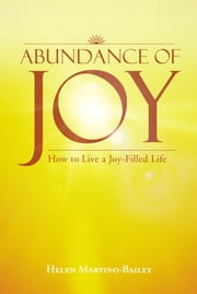 Abundance of Joy - How to Live a Joy-Filled Life ebook by Helen Martino-Bailey