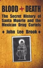 Blood+Death - The Secret History of Santa Muerte and the Mexican Drug Cartels ebook by John Lee Brook