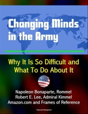 Changing Minds in the Army: Why It Is So Difficult and What To Do About It - Napoleon Bonaparte, Rommel, Robert E. Lee, Admiral Kimmel, Amazon.com and Frames of Reference ebook by Progressive Management