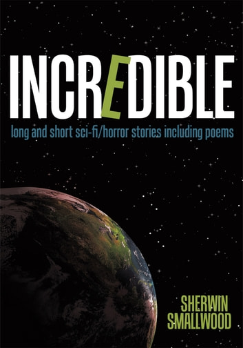 Incredible - long and short sci-fi/horror stories including poems ebook by Sherwin Smallwood