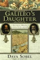 Galileo's Daughter - A Historical Memoir of Science, Faith and Love ebook by Dava Sobel