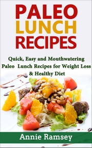 Paleo Lunch Recipes: Quick, Easy and Mouthwatering Paleo Lunch Recipes for Weight Loss and Healthy Diet ebook by Annie Ramsey