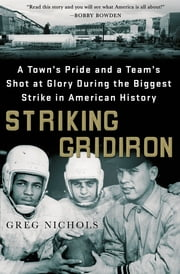 Striking Gridiron - A Town's Pride and a Team's Shot at Glory During the Biggest Strike in American History ebook by Greg Nichols