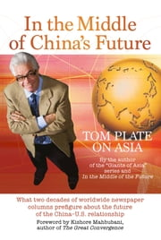 In The Middle of China's Future - What two decades of worldwide newspaper columns prefigure about the future of the China-U.S. relationship (With a Foreword by Kishore Mahbubhani) ebook by Tom Plate